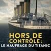 Hors de contrôle : le naufrage du Titanic