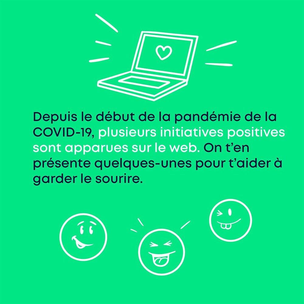 Depuis le début de la pandémie de la COVID-19, plusieurs initiatives positives sont apparues sur le web. On t'en présente quelques-unes pour t'aider à garder le sourire.