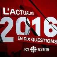 L'actualité 2016 en Estrie en 10 questions