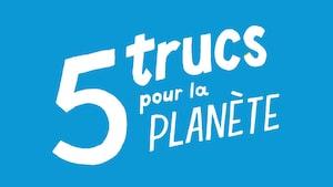 Sur un fond bleu, il est écrit : 5 trucs pour la planète.
