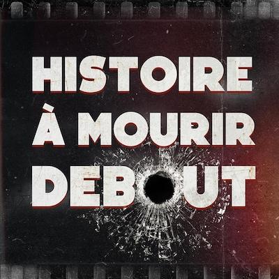 Le balado «Histoire à mourir debout».