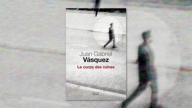 La couverture du livre « Le corps des ruines » de Juan Gabriel Vásquez