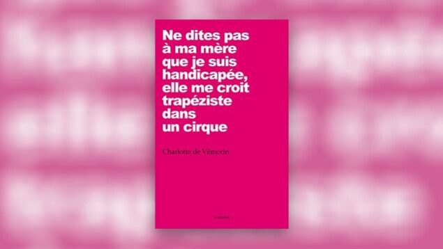La couverture du livre «Ne dites pas à ma mère que je suis handicapée, elle me croit trapéziste dans un cirque» de Charlotte de Vilmorin