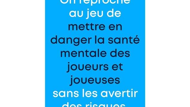 Texte: « On reproche au jeu de mettre en danger la santé mentale des joueurs et joueuses sans les avertir des risques. »