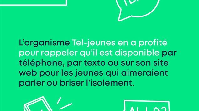Du soutien au bout du fil. L'organisme Tel-Jeunes en a profité pour rappeler qu'il est disponible par téléphone, par texte ou sur son site web pour les jeunes qui aimeraient parler ou briser l'isolement.