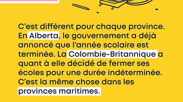 C'est différent pour chaque province. Par exemple, en Alberta, le gouvernement a déjà annoncé que l'année scolaire est terminée. La Colombie-Britannique a quant à elle décidé de fermer ses écoles pour une durée indéterminée. Dans les provinces maritimes, les écoles sont également fermées.