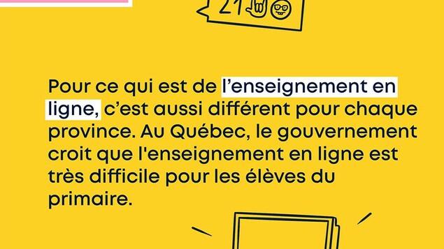 Pour ce qui est de l'enseignement en ligne, c'est aussi différent pour chaque province. Au Québec, le gouvernement croit que l'enseignement en ligne est très difficile pour les élèves du primaire.