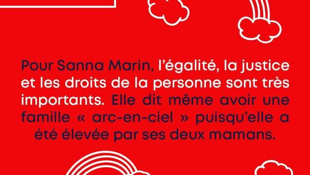 Une famille arc-en-ciel. Pour Sanna Marin, l'égalité, la justice et les droits de la personne sont très importants. Elle dit même avoir une famille « arc-en-ciel » puisqu'elle a été élevée par ses deux mamans.