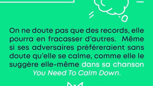 Vers la gloire et plus loin encore. On ne doute pas que des records, elle pourra en fracasser d'autres. Même si ses adversaires préféreraient sans doute qu'elle se calme, comme elle le suggère elle-même dans sa chanson « You Need To Calm Down ».