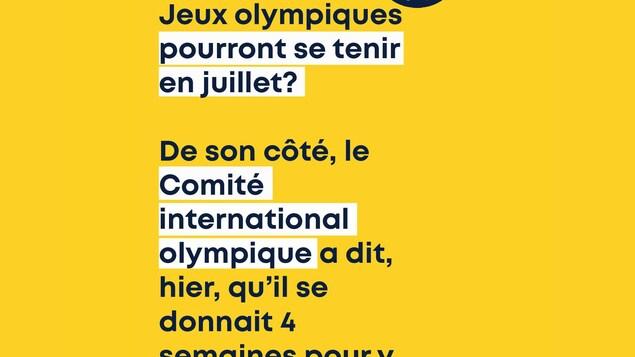 Est-ce que les Jeux olympiques pourront se tenir en juillet? De son côté, le Comité international olympique a dit, hier, qu'il se donnait 4 semaines pour y réfléchir.