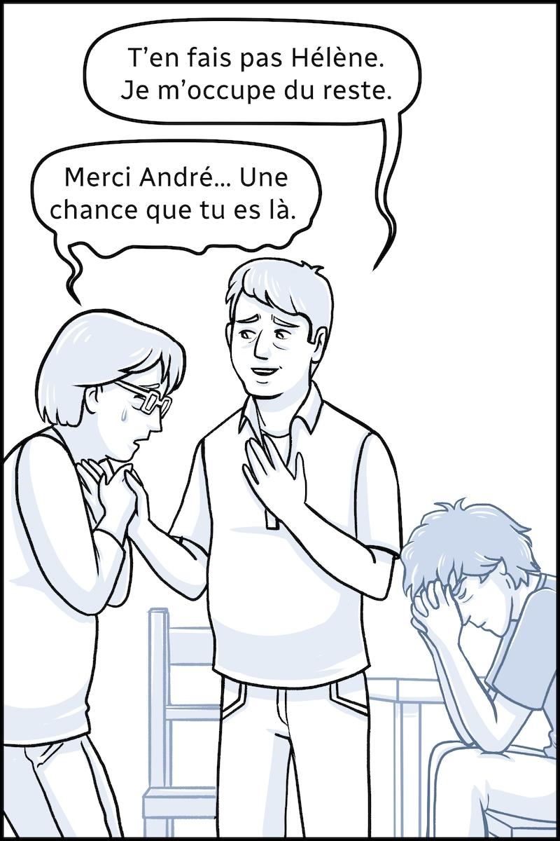 Le deuxième homme, André, se lève. « T'en fais pas Hélène, dit-il. Je m'occupe du reste. » « Merci André… Une chance que tu es là », dit Hélène.
