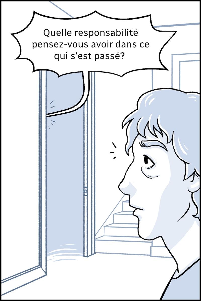 Pascal se tourne vers la porte d'où la personne ajoute : « Quelle responsabilité pensez-vous avoir dans ce qui s'est passé? »