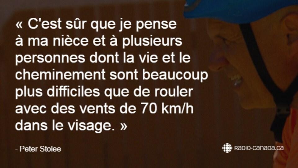 «C'est sûr que je pense à ma nièce et à plusieurs personnes dont la vie et le cheminement sont beaucoup plus difficiles que de rouler avec des vents de 70 km/h  dans le visage.» - Peter Stolee
