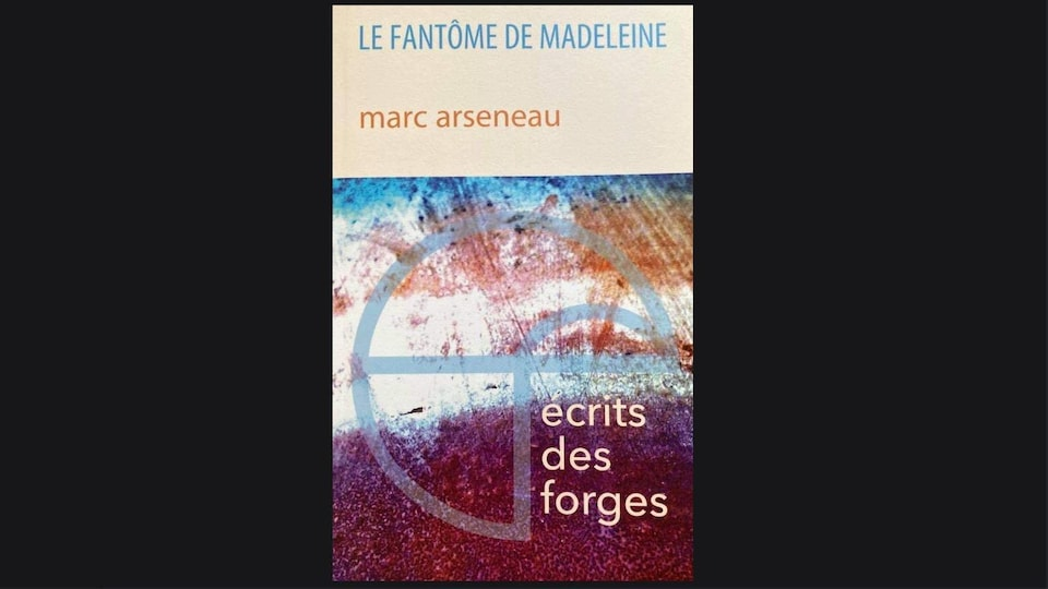 Un livre sur lequel est écrit Le fantôme de Madeleine, Marc Arseneau, Écrits des forges.