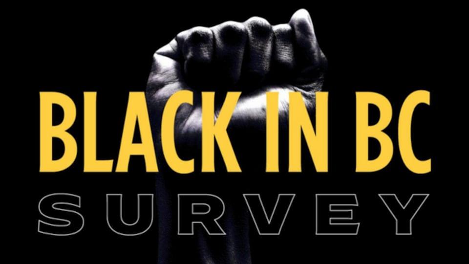 Affiche de promotion du sondage pour les personnes de descendance africaine en Colombie-Britannique. On y voit un poing levé et ce titre Black in BC Survey, jaune et blanc sur fond noir.