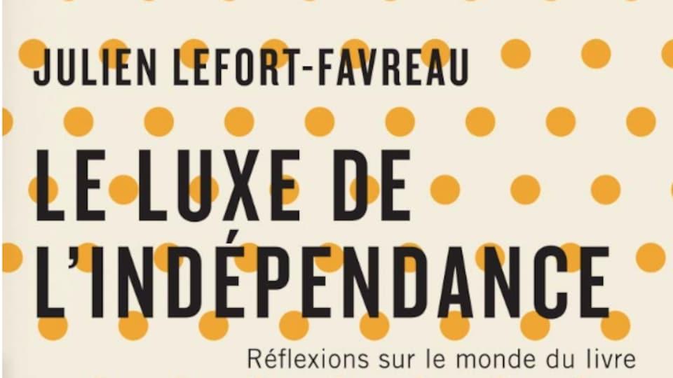 Couverture du livre Le luxe de l'indépendance - Réflexions sur le monde du livre par Julien Lefort-Favreau