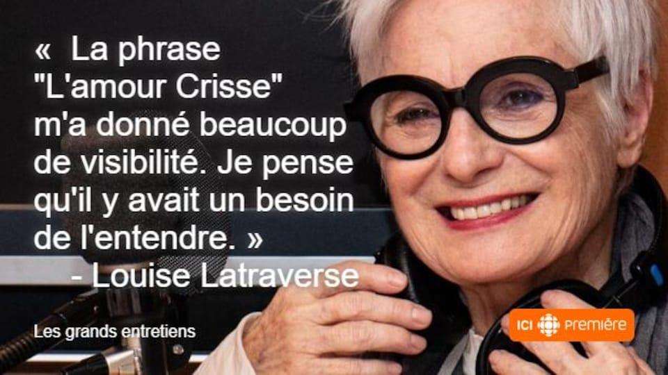 """Montage du visage de Louise Latraverse au micro de Radio-Canada, accompagné de la citation : « La phrase """"L'amour crisse"""" m'a donné beaucoup de visibilité. Je pense qu'il y avait un besoin de l'entendre. »"""