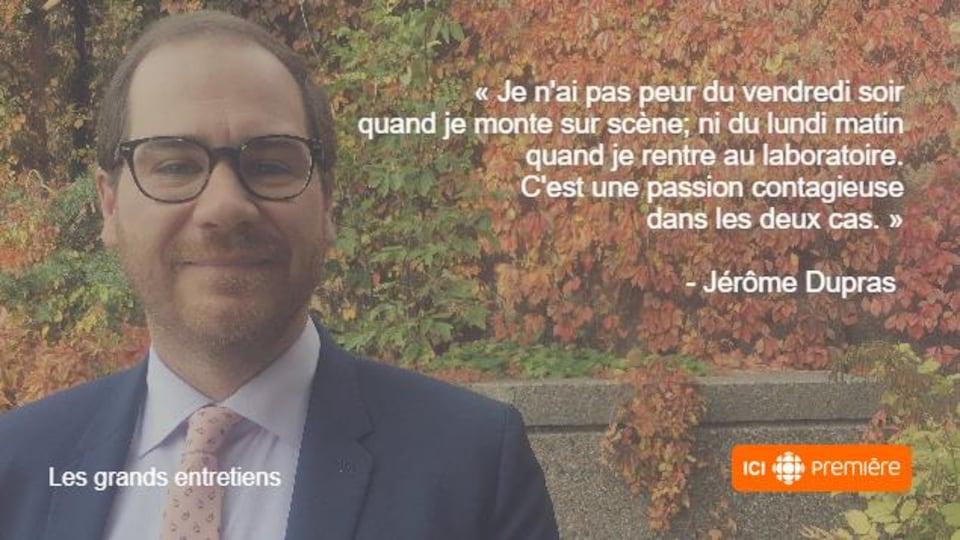 Montage du visage de Jérôme Dupras accompagné de la citation : « Je n'ai pas peur du vendredi soir quand je monte sur scène; ni du lundi matin quand je rentre au laboratoire. C'est une passion contagieuse dans les deux cas. »