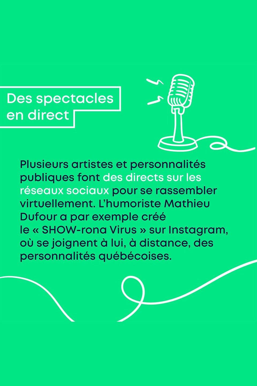 Des spectacles en direct. Plusieurs artistes et personnalités publiques font des directs sur les réseaux sociaux pour se rassembler virtuellement. L'humoriste Mathieu Dufour a par exemple créé le « SHOW-rona Virus » sur Instagram, où se joignent à lui, à distance, des personnalités québécoises.