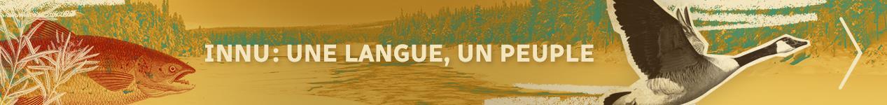 Consultez tous les contenus du portail Innu : Une langue, un peuple.