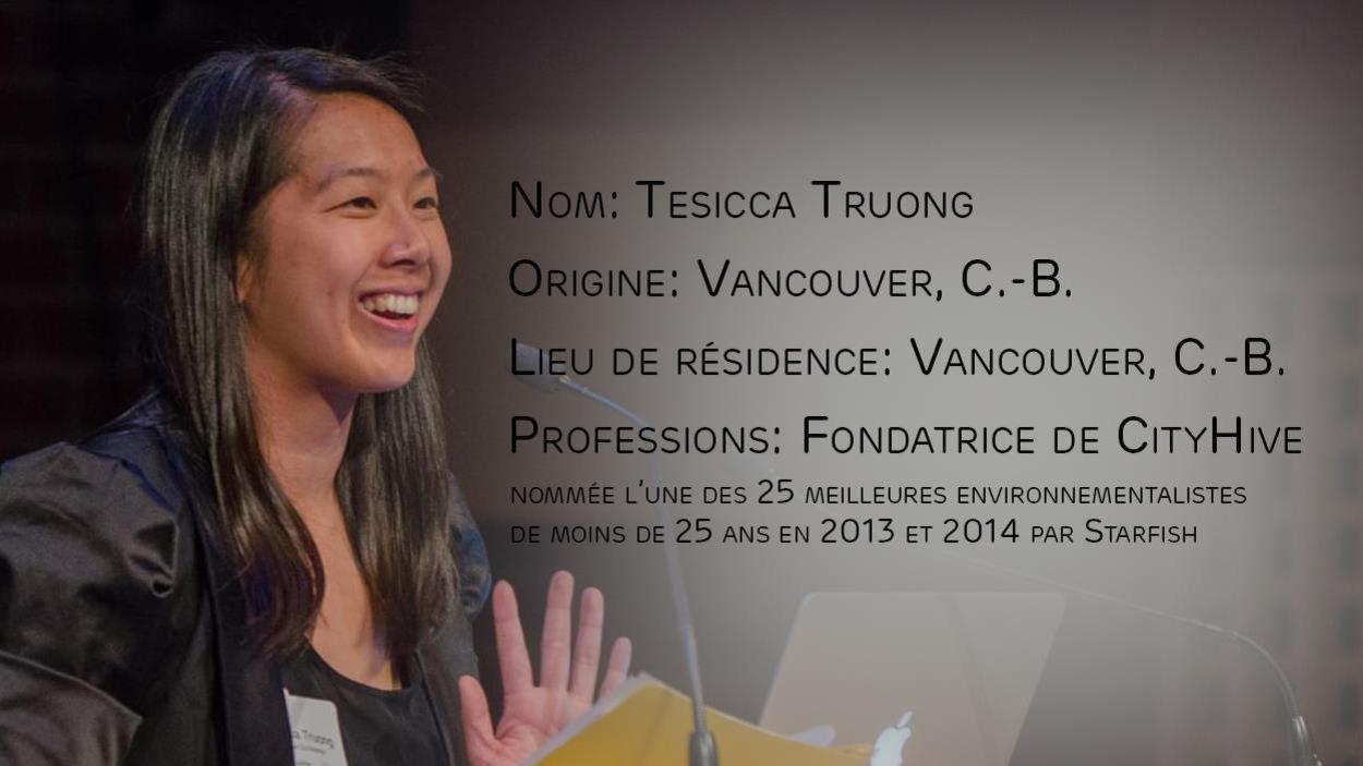 Profil de Tesicca Truong avec les informations suivantes : originaire et résidente de Vancouver (C.-B.), professions : fondatrice de CityHive, nommée l'une des 25 meilleures environnementalistes de moins de 25 ans en 2013 et 2014 par Starfish