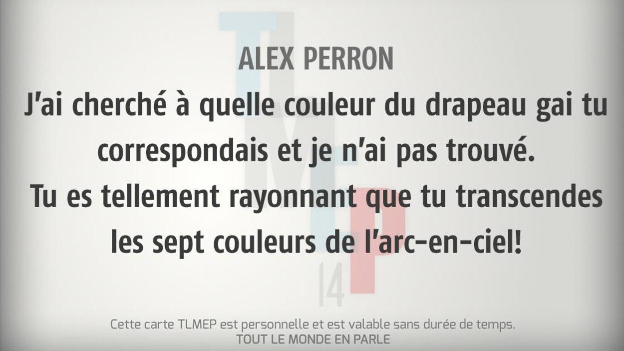 Alex Perron : J'ai cherché à quelle couleur du drapeau gai tu correspondais et je n'ai pas trouvé. Tu es tellement rayonnant que tu transcendes les sept couleurs de l'arc-en-ciel!