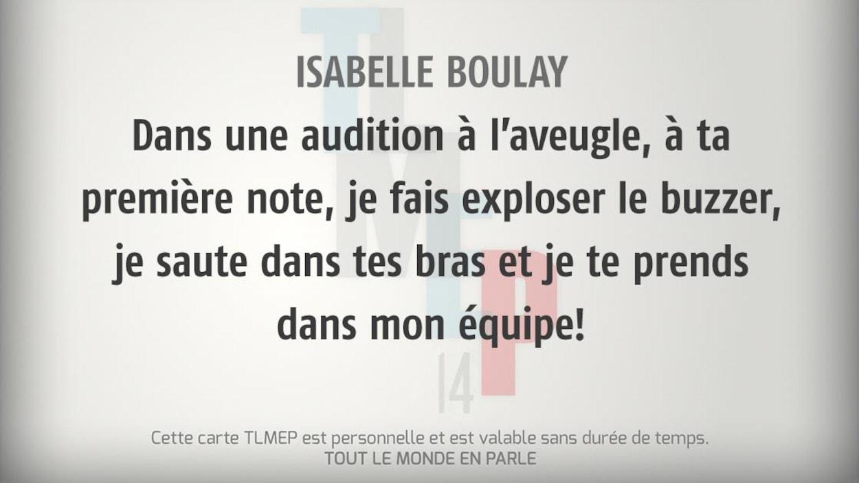 Isabelle Boulay : Dans une audition à l'aveugle, à ta première note, je fais exploser le buzzer, je saute dans tes bras et je te prends dans mon équipe!