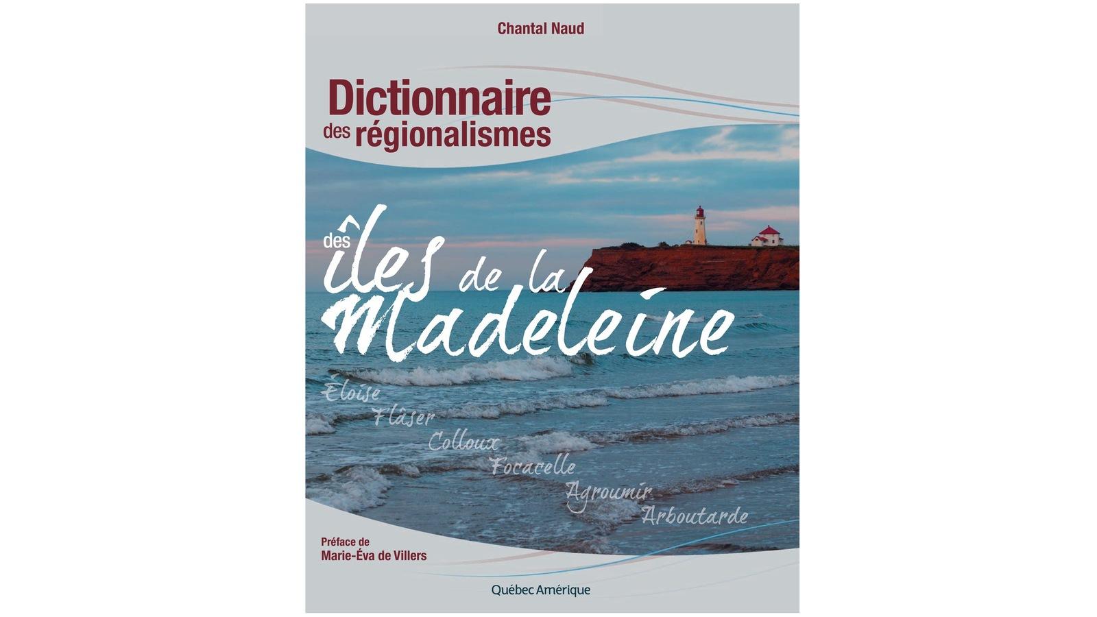 Dictionnaire des régionalismes des Îles-de-la-Madeleine Auteure : Chantal Naud Publié en mai 2011 aux Éditions Québec Amérique