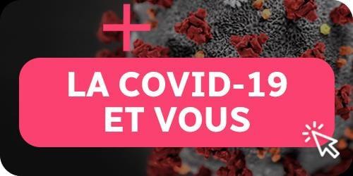 Une image sur laquelle on peut lire La COVID-19 et vous, avec une flèche qui permet de cliquer.