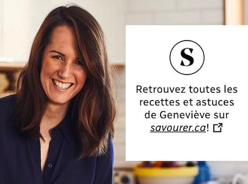 Retrouvez toutes les recettes et astuces de Geneviève sur savourer.ca