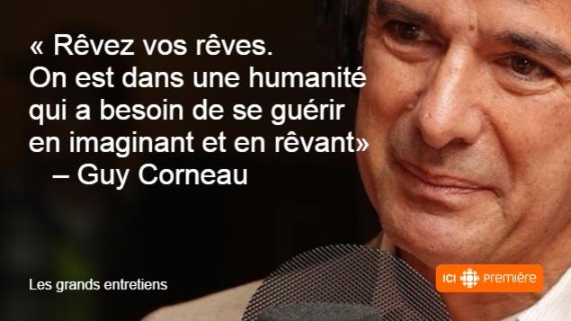 Rêvez vos rêves. On est dans une humanité qui a besoin de se guérir en imaginant et en rêvant. citation du psychanalyste Guy Corneau.