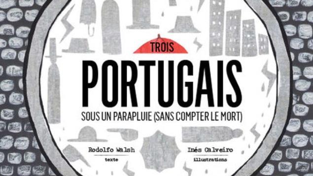 Couverture du livre jeunesse Trois portugais sous un parapluie (sans compter le mort) de Rodolfo Walsh, illustrations de Inés Calveiro