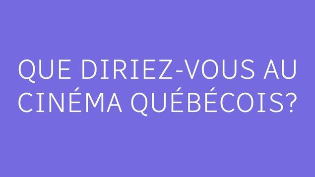 Que diriez-vous au cinéma québécois?